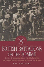 British Battalions on the Somme : Battles & Engagements of the 616 Infantry Battalions Involved in the Battle of the Somme - Ray Westlake
