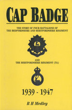Cap Badge : The Story of Four Battalions of The Bedfordshire and Hertfordshire Regiment and the Hertfordshire Regiment (TA) 1939-1947 - R H Medley