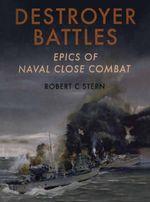 Destroyer Battles : Epics of Naval Close Combat - Robert Stem