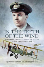 In the Teeth of the Wind : Memoirs of the Royal Navy Air Service in the First World War - Squadron Leader C P O Bartlette DSC