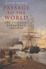 Passage to the World : The Emigrant Experience 1807-1940 - Kevin Brown