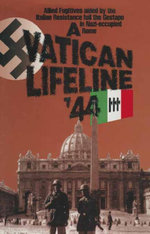 A Vatican Lifeline '44 : Allied Fugitives aided by the Italian Resistance foil the Gestapo in Nazi-occupied Rome - William Simpson