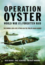 Operation Oyster : WW II's Forgotten Raid - The Daring Low Level Attack on the Philips Radio Works - Kees Rijken