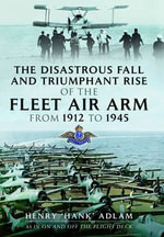 The Disastrous Fall and Triumphant Rise of the Fleet Air Arm from 1912 to 1945 - Henry Amyas Adlam