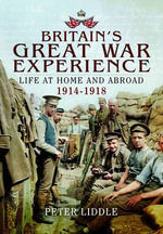 Britons Experience the Great War : Life at Home and Abroad, 1914-1918 - Peter Liddle