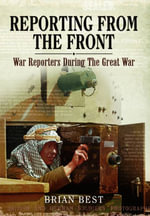 Reporting from the Front : War Reporters During the Great War - Brian Best