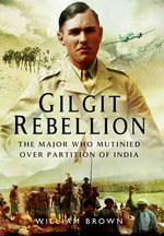 Gilgit Rebellion : The Major Who Mutinied Over Partition of India - William Brown