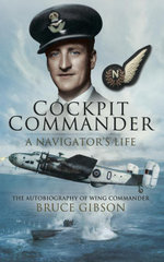 Cockpit Commander- A Navigator's Life : The Autobiography of Wing Commander Bruce Gibson - Bruce Gibson