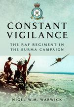 Constant Vigilance : RAF Regiment in the Burma Campaign - Dr. Nigel W. M. Warwick