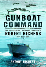 Gunboat Command : The Biography of Lieutenant Commander Robert Hichens DSO* ** RNVR - Antony Hichens