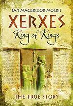 Xerxes - King of King's : The True Story - Ian Macgregor Morris