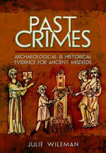 Past Crimes : Archaeological and Historical Evidence for Ancient Misdeeds - Julie Rosemary Wileman