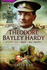 Theodore Bayley Hardy VC DSO MC : A Reluctant Hero - John David Raw