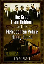The Great Train Robbery and the Metropolitan Police Flying Squad - Geoff Platt
