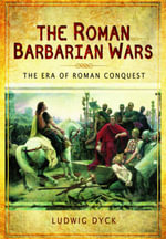 The Roman Barbarian Wars : The Era of Roman Conquest - Ludwig Dyck