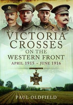 Victoria Crosses on the Western Front - April 1915 to June 1916 - Paul Oldfield