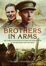 Brothers in Arms : The Unique Collection of Letters and Photographs from Two Brothers at the Front During the First World War - Karen Farrington