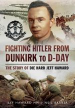 Fighting Hitler from Dunkirk to D-Day : The Story of die Hard Jeff Haward - Neil Barber