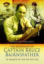The Biography of Captain Bruce Bairnsfather : In Search of the Better 'Ole - Tonie Holt