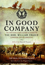 In Good Company : The First World War Letters and Diaries of the Hon. William Fraser, Gordon Highlanders - William Fraser