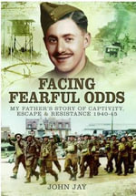 Facing Fearful Odds : My Father's Story of Captivity, Escape & Resistance 1940-1945 - John Jay