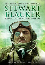 The Adventures and Inventions of Stewart Blacker : Soldier, Aviator, Weapons Inventor - Barnaby Blacker