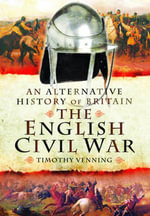 An Alternative History of Britain : The English Civil War - Timothy Venning