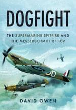 Dogfight : The Supermarine Spitfire and the Messerschmitt BF109 - David Owen