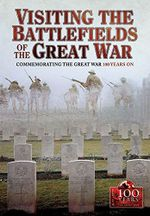 Visiting the Great War Battlefields : Commemorating the Great War 100 Years on