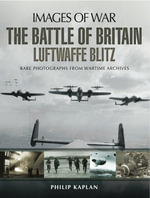 The Battle of Britain : Luftwaffe Blitz: Rare photographs from Wartime Archives - Philip Kaplan