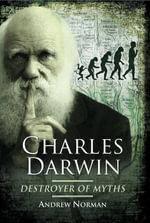 Charles Darwin : Destroyer of Myths: Destroyer of Myths - Andrew Norman