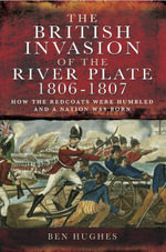 British Invasion of the River Plate 1806-1807 : How the Redcoats were Humbled and a Nation was Born - Ben Hughs