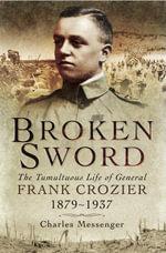 Broken Sword : The Tumultuous Life of General Frank Crozier 1897-1937 - Charles Messenger