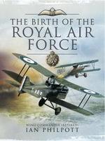Birth of the Royal Air Force - Ian Philpott