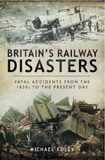 Britain's Railway Disasters : Fatal Accidents from the 1830's to the Present Day - Michael Foley