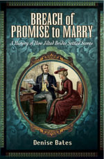 Breach of Promise to Marry : A History of How Jilted Brides Settled Scores - Denise Bates