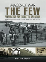 Images of War : Preparation for the Battle of Britain: Rare Photographs from Wartime Archives - Philip Kaplan