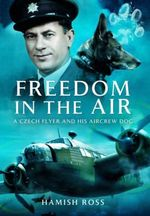 Freedom in the Air : A Czech Flyer and His Aircrew Dog - Hamish Ross
