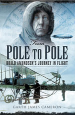 From Pole to Pole : Roald Amundsen's Journey in Flight - Garth James Cameron