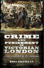 Crime and Punishment in Victorian London : A Street-Level of the City's Underworld - Ross Gilfillan