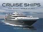 Cruise Ships The Small Scale Fleet : A Visiual Showcase - Peter C Smith
