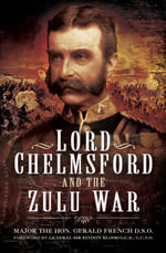 Lord Chelmsford and the Zulu War - The Hon, Gerald French D.S.O.