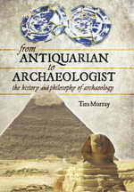 From Antiquarian to Archaeologist : The History and Philosophy of Archaeology - Tim Murray