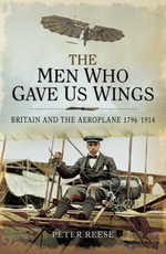The Men Who Gave us Wings : Britain and the Aeroplane 1796-1914 - Peter Reesse