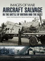 Aircraft Salvage in the Battle of Britain and the Blitz : Rare photographs from wartime archives - Andy Saunders