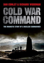 Cold War Command : The Dramatic Story of a Nuclear Submariner - Dan Conley