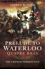 Prelude to Waterloo : Quatre Bras: The French Perspective - Andrew Field