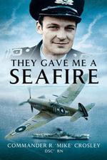 They Gave me a Seafire - Commander R 'Mike' Crosley DSC RN
