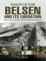 Belsen and it's Liberation : Rare photographs from Wartime Archives - Ian Baxter