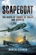 Scapegoat : The Death of Prince of Wales and Repulse - Dr Martin Stephen